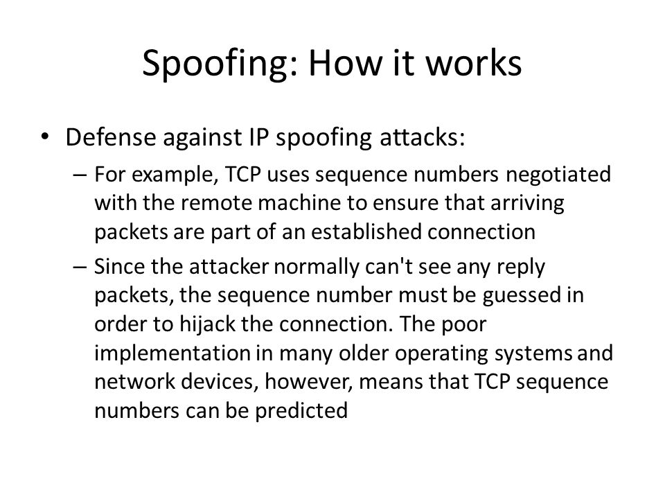 Spoofing: How it works Defense against IP spoofing attacks: – For example, TCP uses sequence numbers negotiated with the remote machine to ensure that