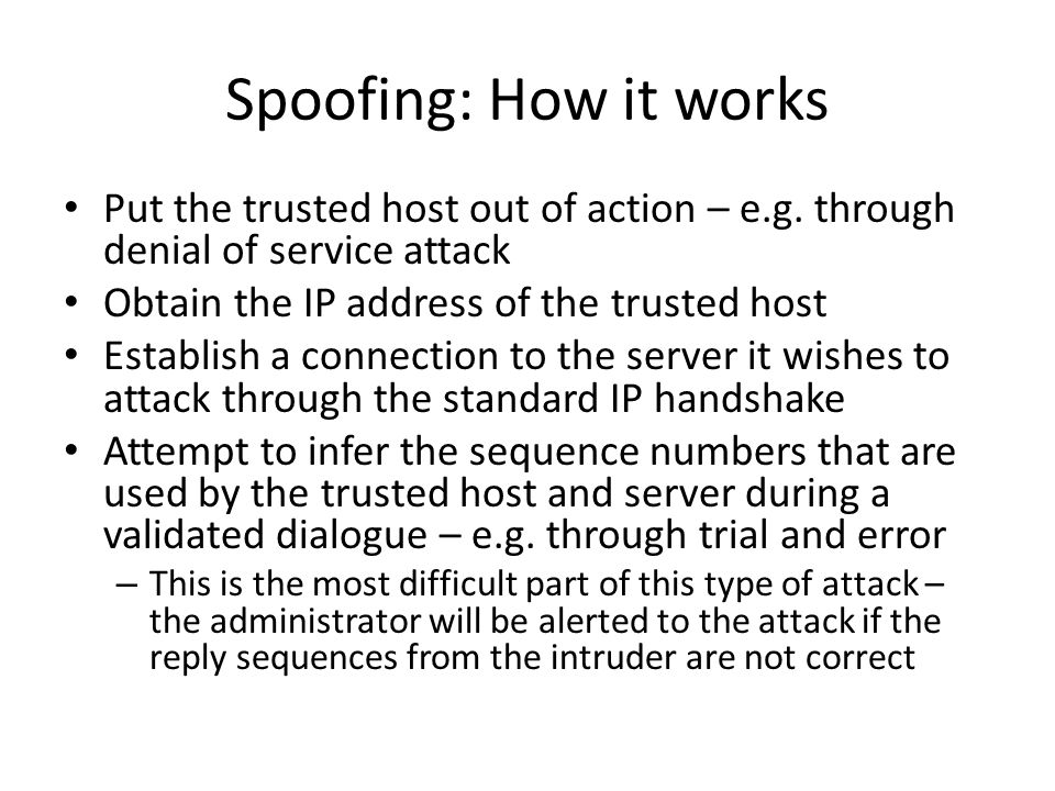 Spoofing: How it works Put the trusted host out of action – e.g. through denial of service attack Obtain the IP address of the trusted host Establish
