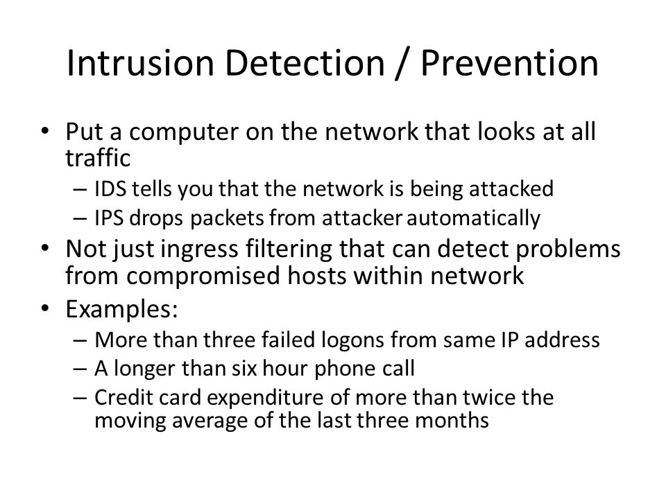Intrusion Detection / Prevention Put a computer on the network that looks at all traffic – IDS tells you that the network is being attacked – IPS drop