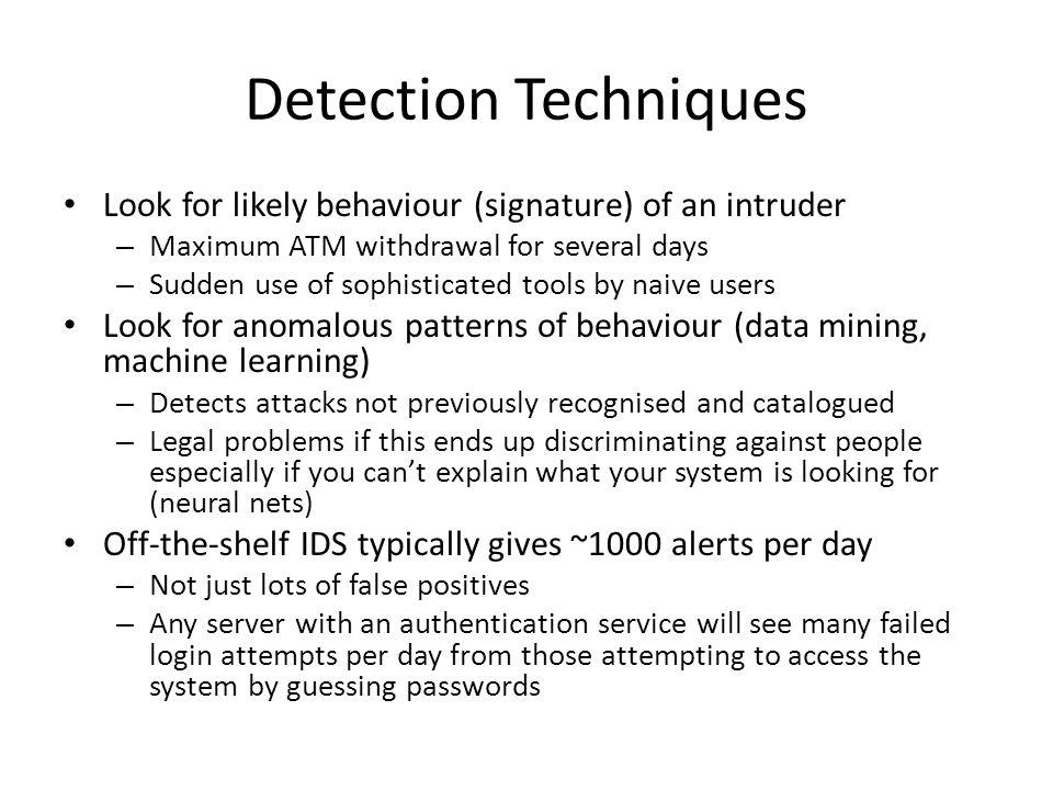 Detection Techniques Look for likely behaviour (signature) of an intruder – Maximum ATM withdrawal for several days – Sudden use of sophisticated tool