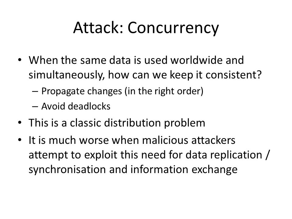Attack: Concurrency When the same data is used worldwide and simultaneously, how can we keep it consistent? – Propagate changes (in the right order) –