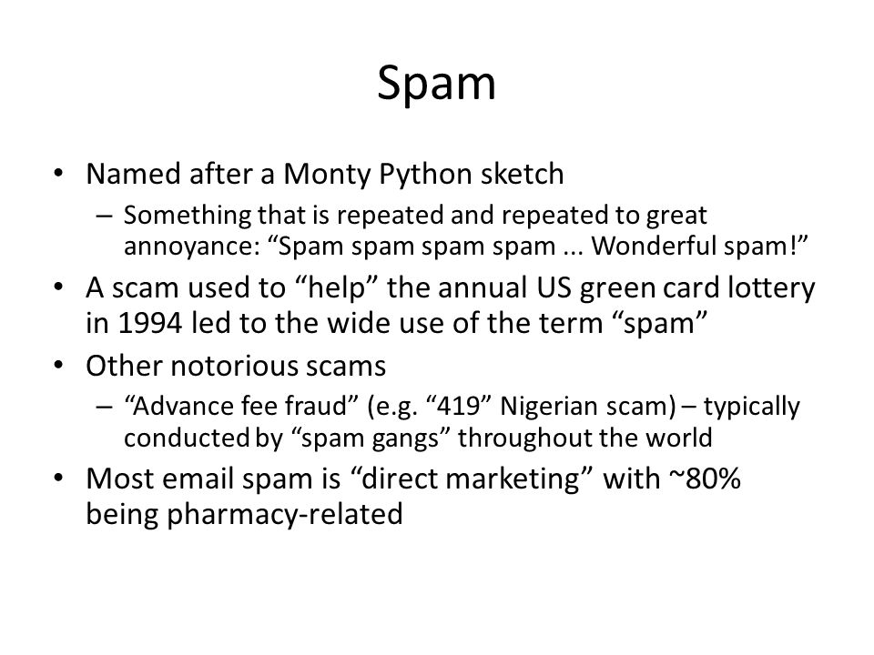 "Spam Named after a Monty Python sketch – Something that is repeated and repeated to great annoyance: ""Spam spam spam spam... Wonderful spam!"" A scam u"