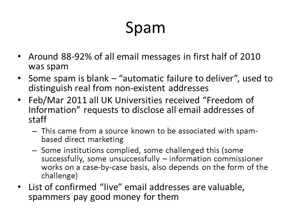 "Spam Around 88-92% of all email messages in first half of 2010 was spam Some spam is blank – ""automatic failure to deliver"", used to distinguish real"
