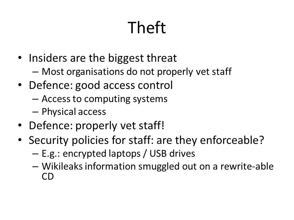Theft Insiders are the biggest threat – Most organisations do not properly vet staff Defence: good access control – Access to computing systems – Phys