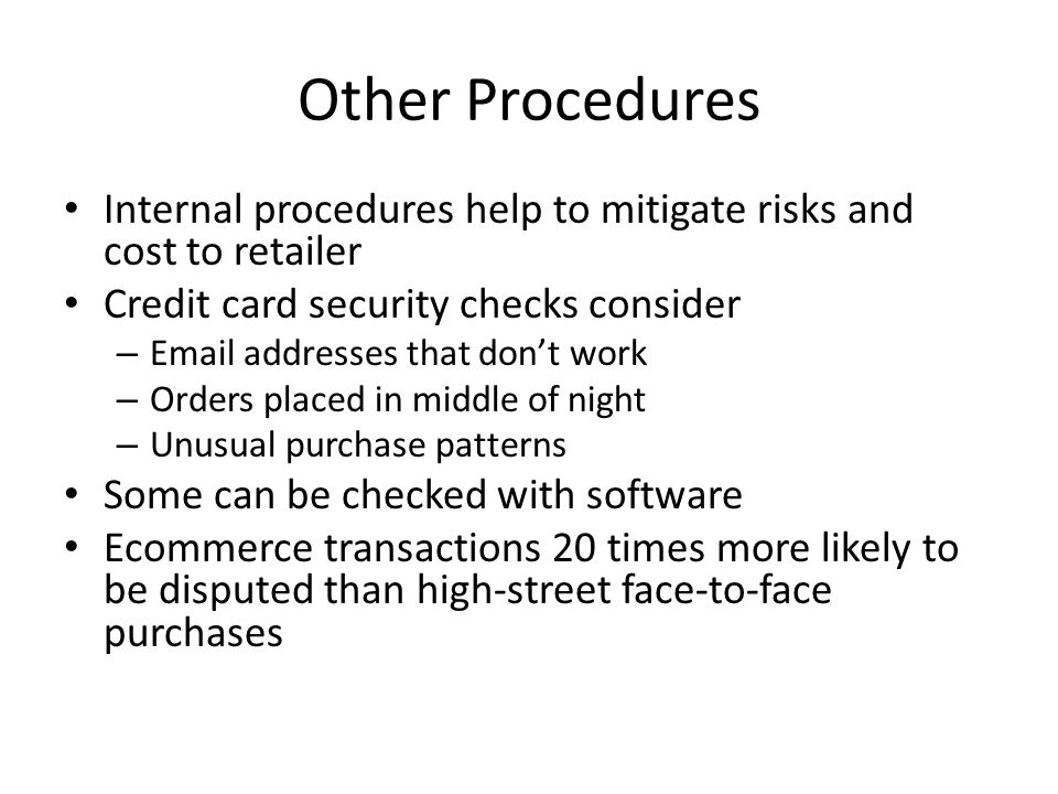 Other Procedures Internal procedures help to mitigate risks and cost to retailer Credit card security checks consider – Email addresses that don't wor