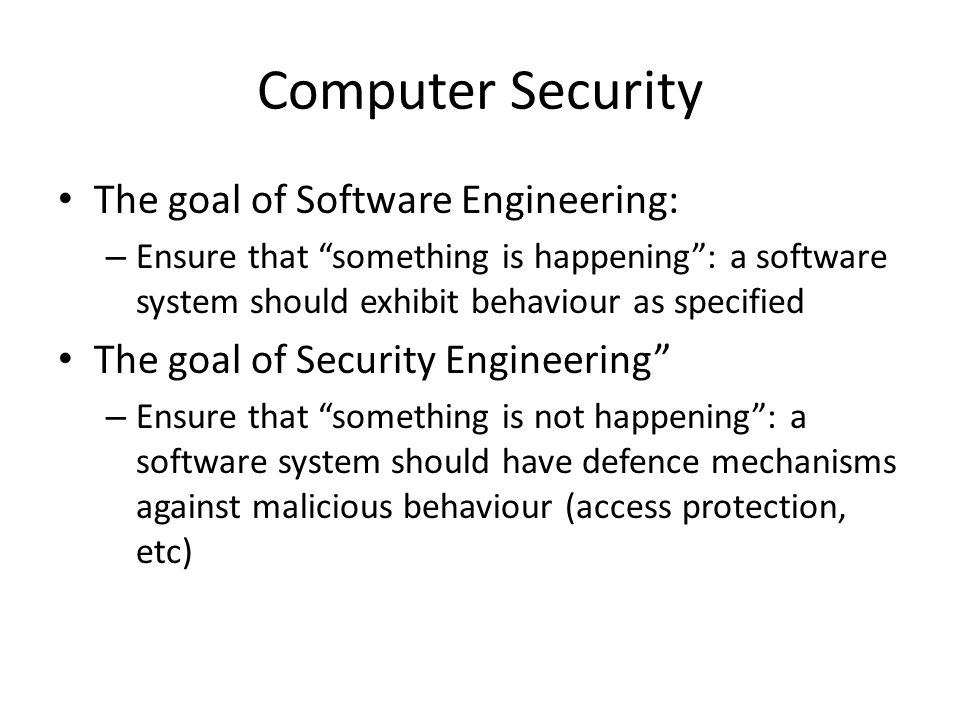 Computer Security The goal of Software Engineering: – Ensure that something is happening : a software system should exhibit behaviour as specified The goal of Security Engineering – Ensure that something is not happening : a software system should have defence mechanisms against malicious behaviour (access protection, etc)