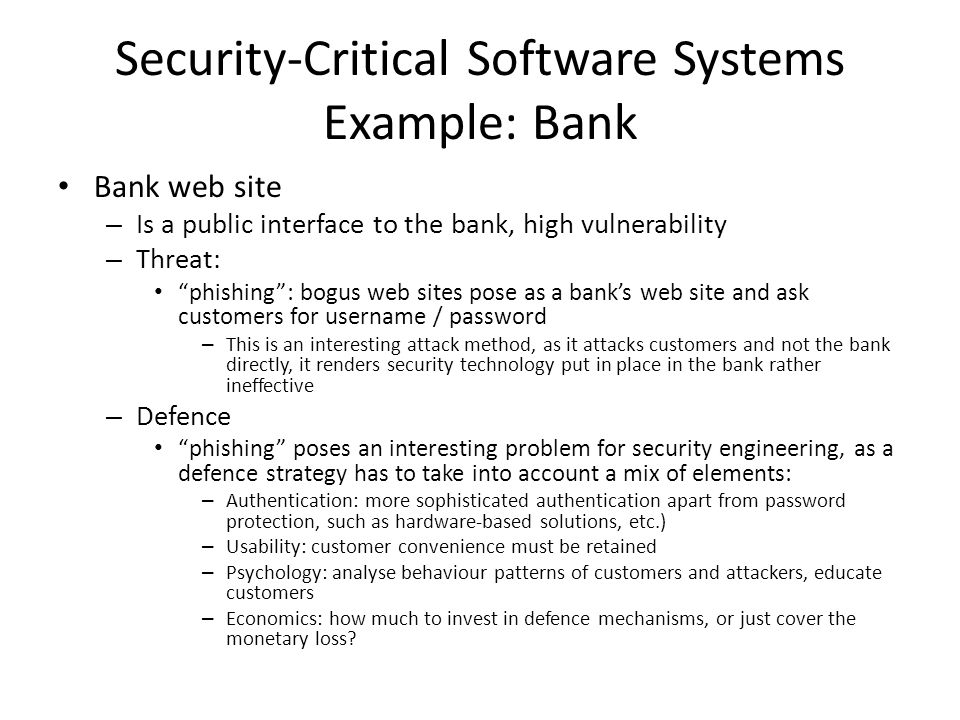 Security-Critical Software Systems Example: Bank Bank web site – Is a public interface to the bank, high vulnerability – Threat: phishing : bogus web sites pose as a bank's web site and ask customers for username / password – This is an interesting attack method, as it attacks customers and not the bank directly, it renders security technology put in place in the bank rather ineffective – Defence phishing poses an interesting problem for security engineering, as a defence strategy has to take into account a mix of elements: – Authentication: more sophisticated authentication apart from password protection, such as hardware-based solutions, etc.) – Usability: customer convenience must be retained – Psychology: analyse behaviour patterns of customers and attackers, educate customers – Economics: how much to invest in defence mechanisms, or just cover the monetary loss?