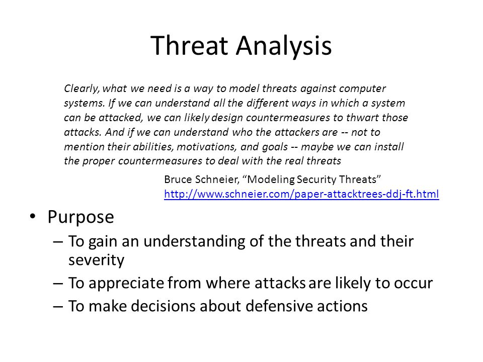 Threat Analysis Purpose – To gain an understanding of the threats and their severity – To appreciate from where attacks are likely to occur – To make decisions about defensive actions Clearly, what we need is a way to model threats against computer systems.