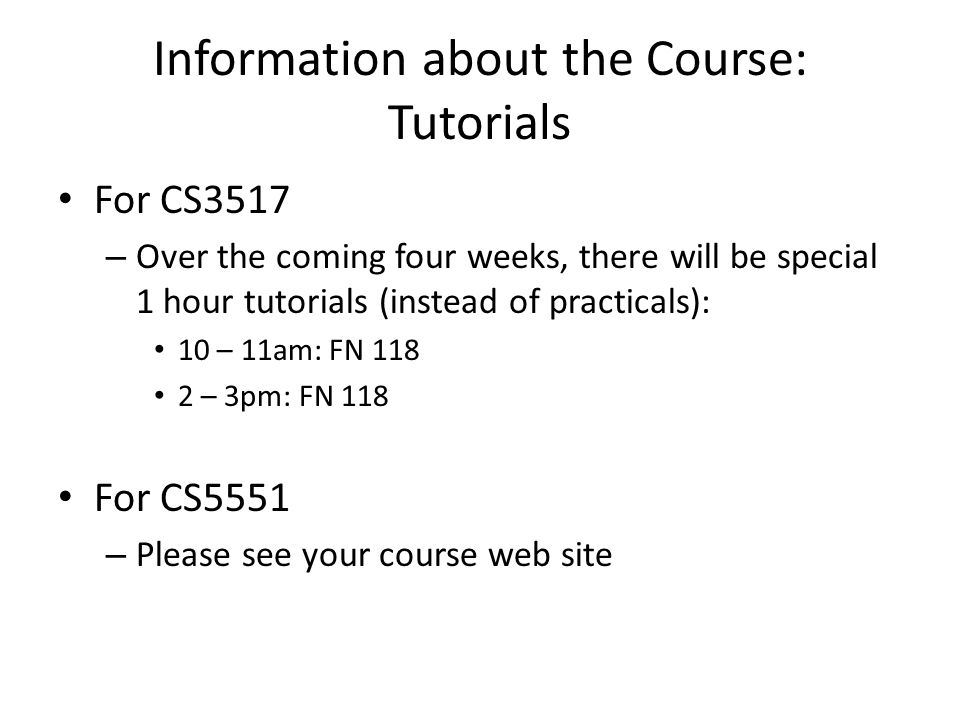 Information about the Course: Tutorials For CS3517 – Over the coming four weeks, there will be special 1 hour tutorials (instead of practicals): 10 – 11am: FN 118 2 – 3pm: FN 118 For CS5551 – Please see your course web site