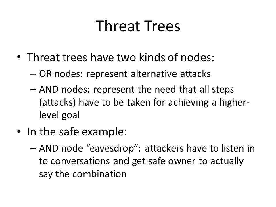 Threat Trees Threat trees have two kinds of nodes: – OR nodes: represent alternative attacks – AND nodes: represent the need that all steps (attacks) have to be taken for achieving a higher- level goal In the safe example: – AND node eavesdrop : attackers have to listen in to conversations and get safe owner to actually say the combination