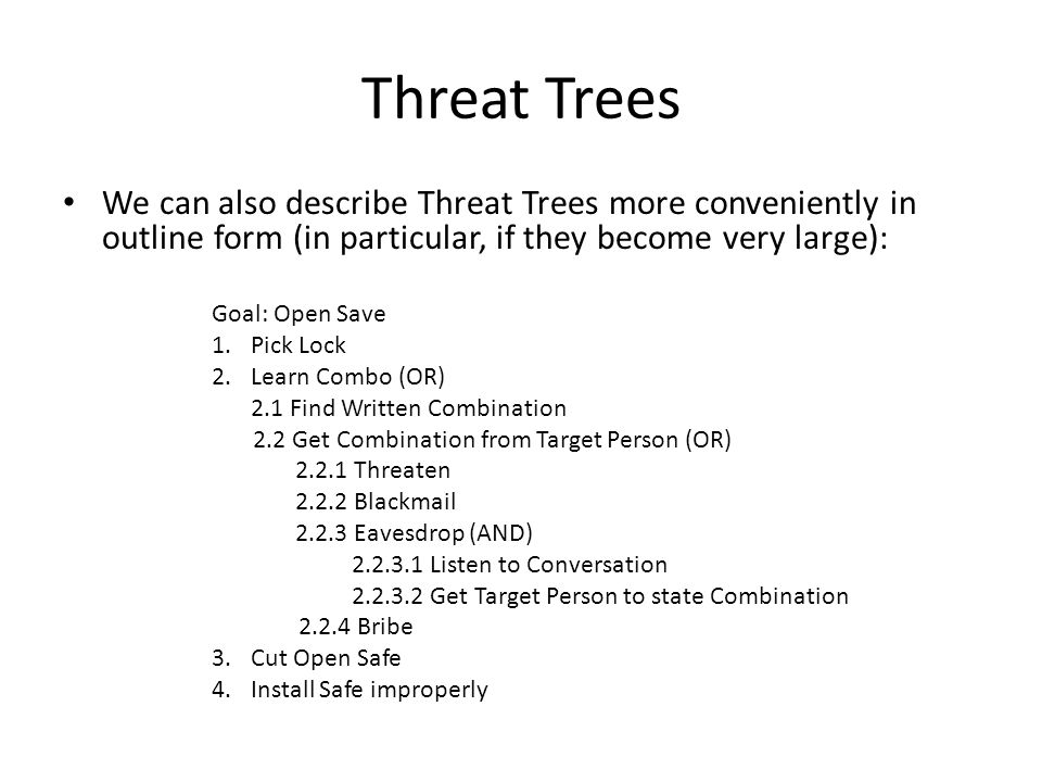 Threat Trees We can also describe Threat Trees more conveniently in outline form (in particular, if they become very large): Goal: Open Save 1.Pick Lock 2.Learn Combo (OR) 2.1 Find Written Combination 2.2 Get Combination from Target Person (OR) 2.2.1 Threaten 2.2.2 Blackmail 2.2.3 Eavesdrop (AND) 2.2.3.1 Listen to Conversation 2.2.3.2 Get Target Person to state Combination 2.2.4 Bribe 3.Cut Open Safe 4.Install Safe improperly