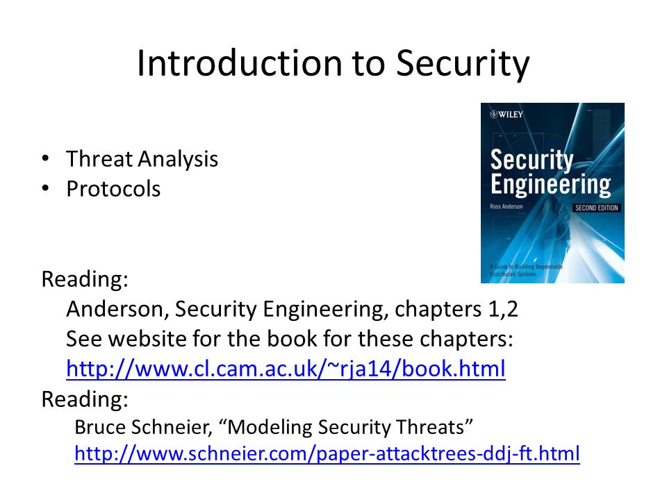 Introduction to Security Threat Analysis Protocols Reading: Anderson, Security Engineering, chapters 1,2 See website for the book for these chapters: http://www.cl.cam.ac.uk/~rja14/book.html Reading: Bruce Schneier, Modeling Security Threats http://www.schneier.com/paper-attacktrees-ddj-ft.html