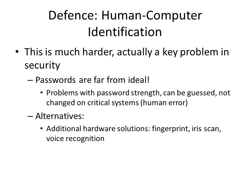 Defence: Human-Computer Identification This is much harder, actually a key problem in security – Passwords are far from ideal.