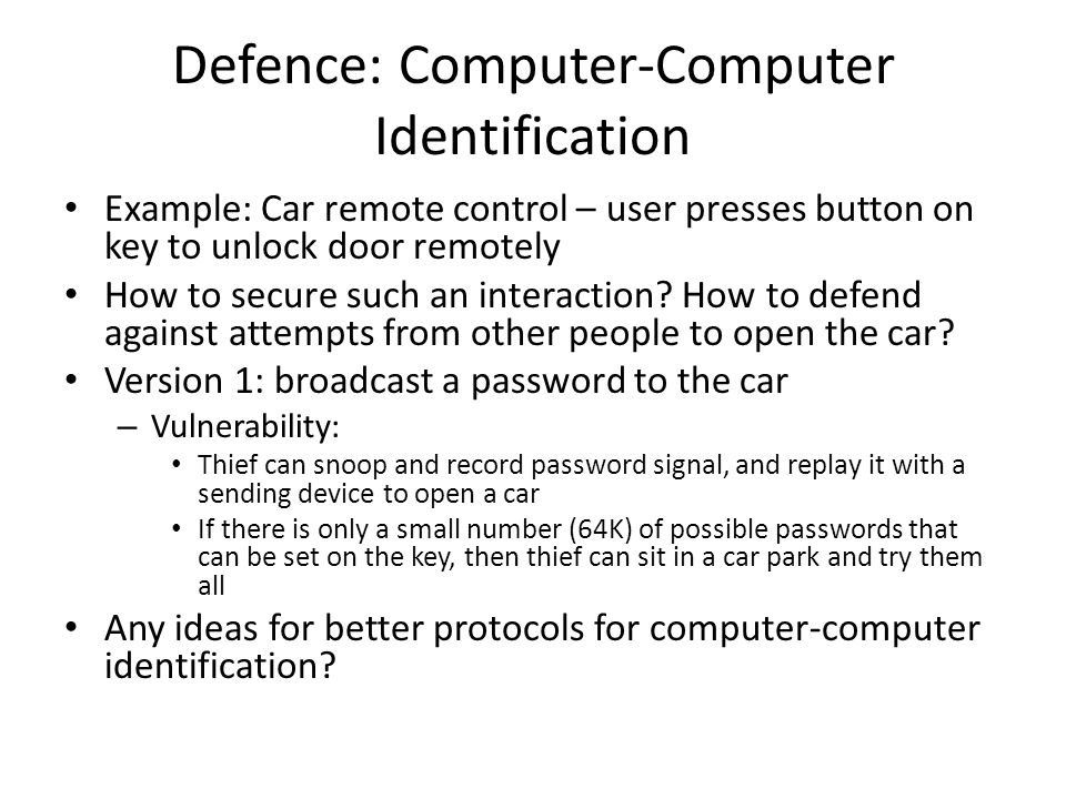 Defence: Computer-Computer Identification Example: Car remote control – user presses button on key to unlock door remotely How to secure such an interaction.