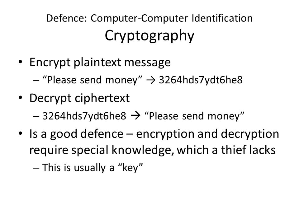 Defence: Computer-Computer Identification Cryptography Encrypt plaintext message – Please send money → 3264hds7ydt6he8 Decrypt ciphertext – 3264hds7ydt6he8  Please send money Is a good defence – encryption and decryption require special knowledge, which a thief lacks – This is usually a key