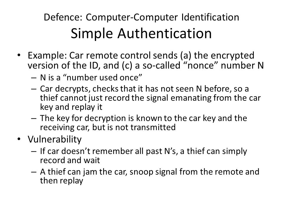 Defence: Computer-Computer Identification Simple Authentication Example: Car remote control sends (a) the encrypted version of the ID, and (c) a so-called nonce number N – N is a number used once – Car decrypts, checks that it has not seen N before, so a thief cannot just record the signal emanating from the car key and replay it – The key for decryption is known to the car key and the receiving car, but is not transmitted Vulnerability – If car doesn't remember all past N's, a thief can simply record and wait – A thief can jam the car, snoop signal from the remote and then replay