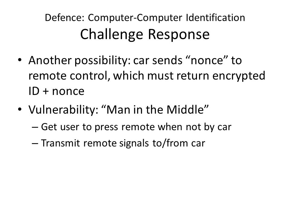 Defence: Computer-Computer Identification Challenge Response Another possibility: car sends nonce to remote control, which must return encrypted ID + nonce Vulnerability: Man in the Middle – Get user to press remote when not by car – Transmit remote signals to/from car