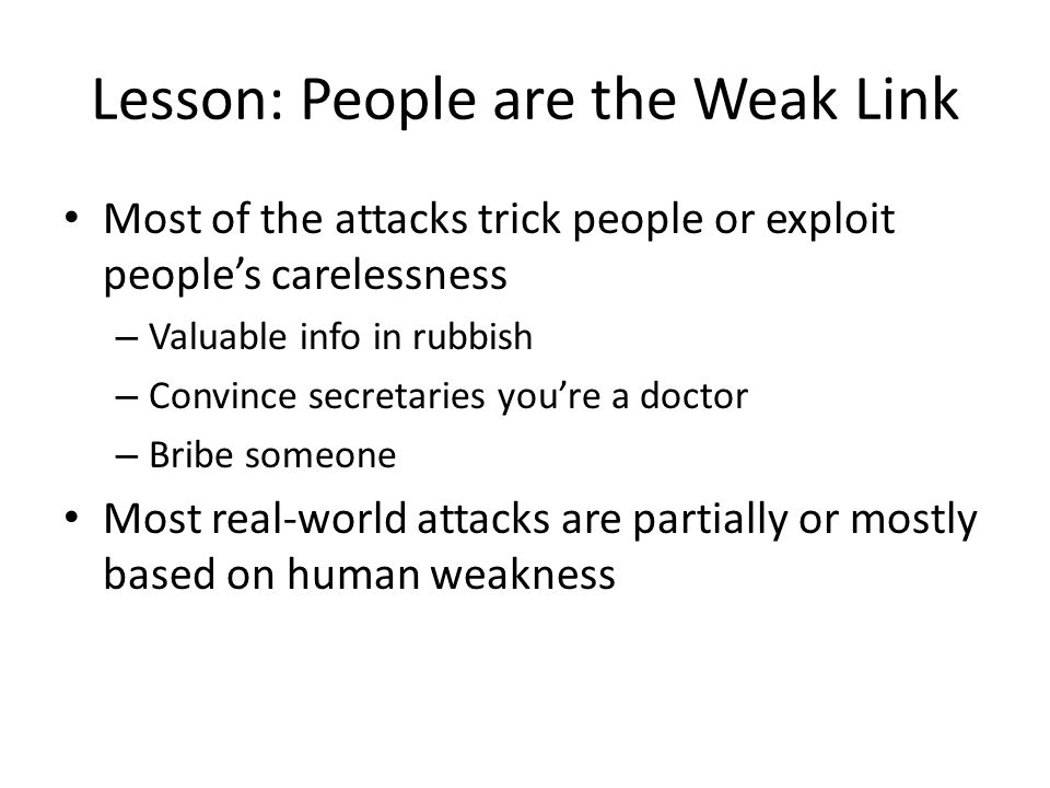 Lesson: People are the Weak Link Most of the attacks trick people or exploit people's carelessness – Valuable info in rubbish – Convince secretaries you're a doctor – Bribe someone Most real-world attacks are partially or mostly based on human weakness