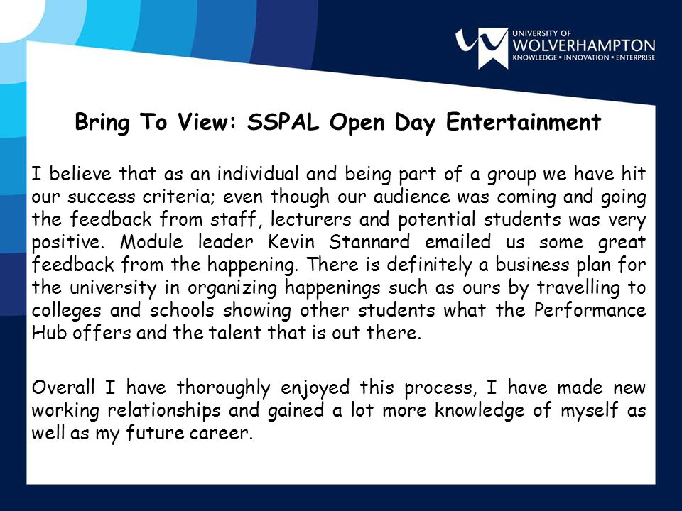 Bring To View: SSPAL Open Day Entertainment I believe that as an individual and being part of a group we have hit our success criteria; even though ou