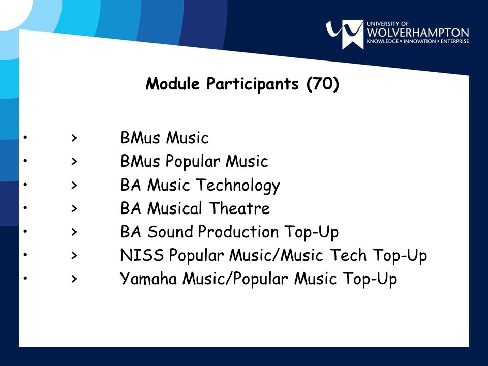 Module Participants (70) >BMus Music >BMus Popular Music >BA Music Technology >BA Musical Theatre >BA Sound Production Top-Up >NISS Popular Music/Music Tech Top-Up >Yamaha Music/Popular Music Top-Up