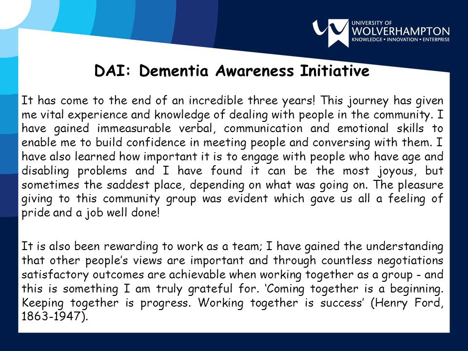 DAI: Dementia Awareness Initiative It has come to the end of an incredible three years! This journey has given me vital experience and knowledge of de