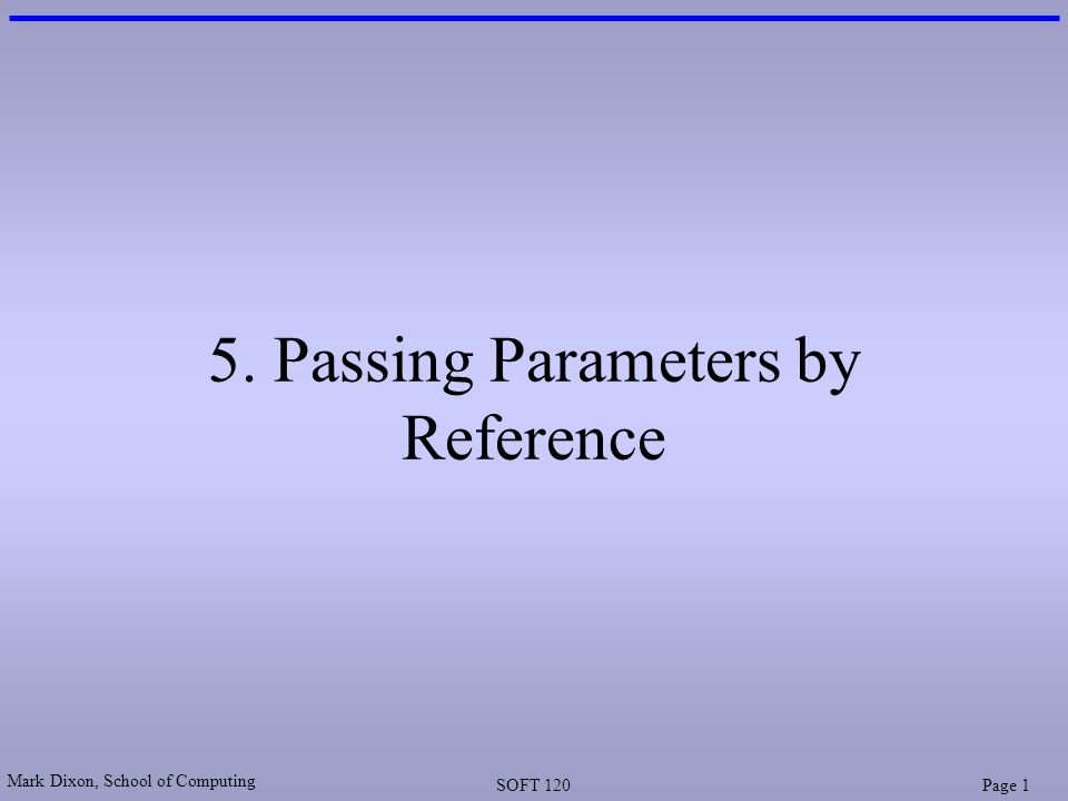 Mark Dixon, School of Computing SOFT 120Page 1 5. Passing Parameters by Reference
