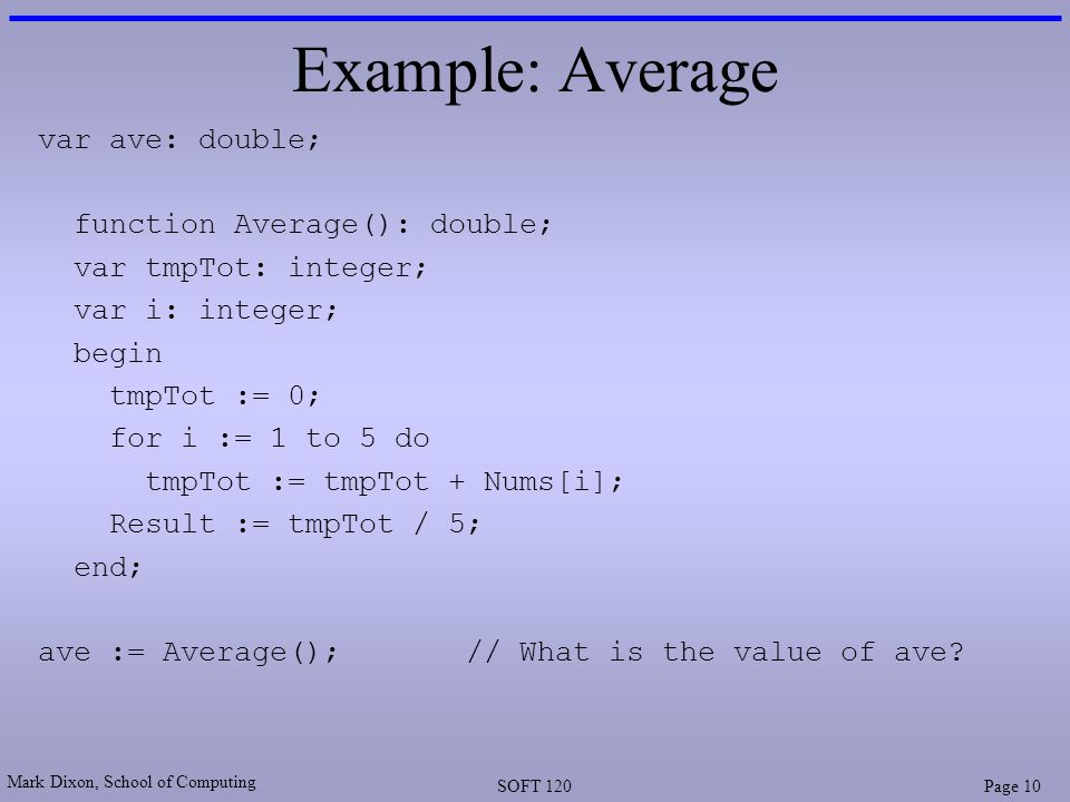 Mark Dixon, School of Computing SOFT 120Page 10 Example: Average var ave: double; function Average(): double; var tmpTot: integer; var i: integer; begin tmpTot := 0; for i := 1 to 5 do tmpTot := tmpTot + Nums[i]; Result := tmpTot / 5; end; ave := Average();// What is the value of ave