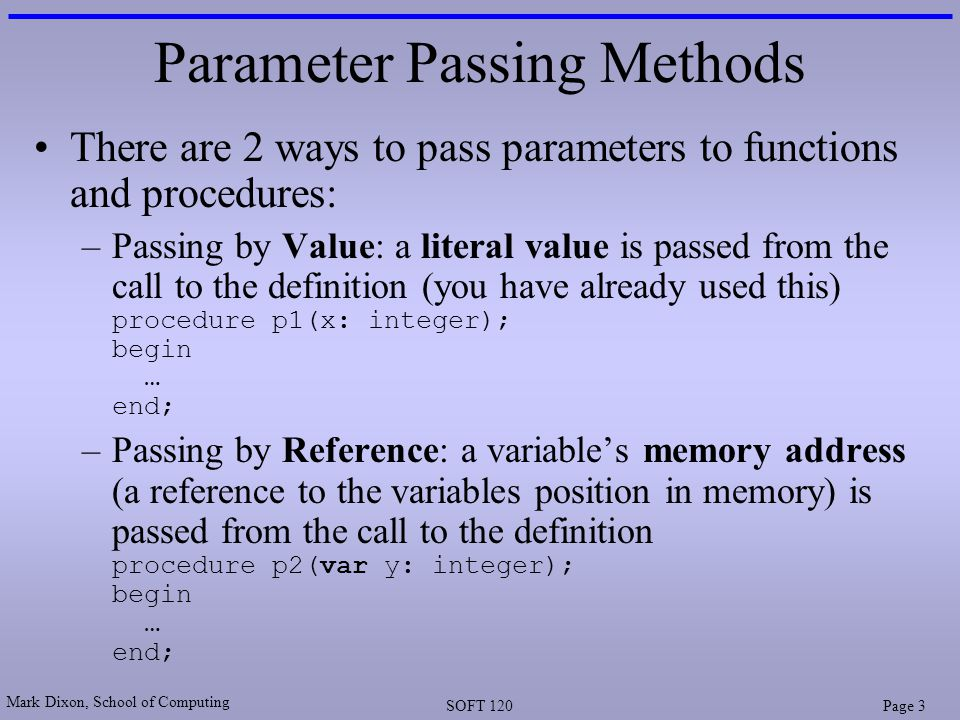 Mark Dixon, School of Computing SOFT 120Page 3 Parameter Passing Methods There are 2 ways to pass parameters to functions and procedures: –Passing by Value: a literal value is passed from the call to the definition (you have already used this) procedure p1(x: integer); begin … end; –Passing by Reference: a variable's memory address (a reference to the variables position in memory) is passed from the call to the definition procedure p2(var y: integer); begin … end;