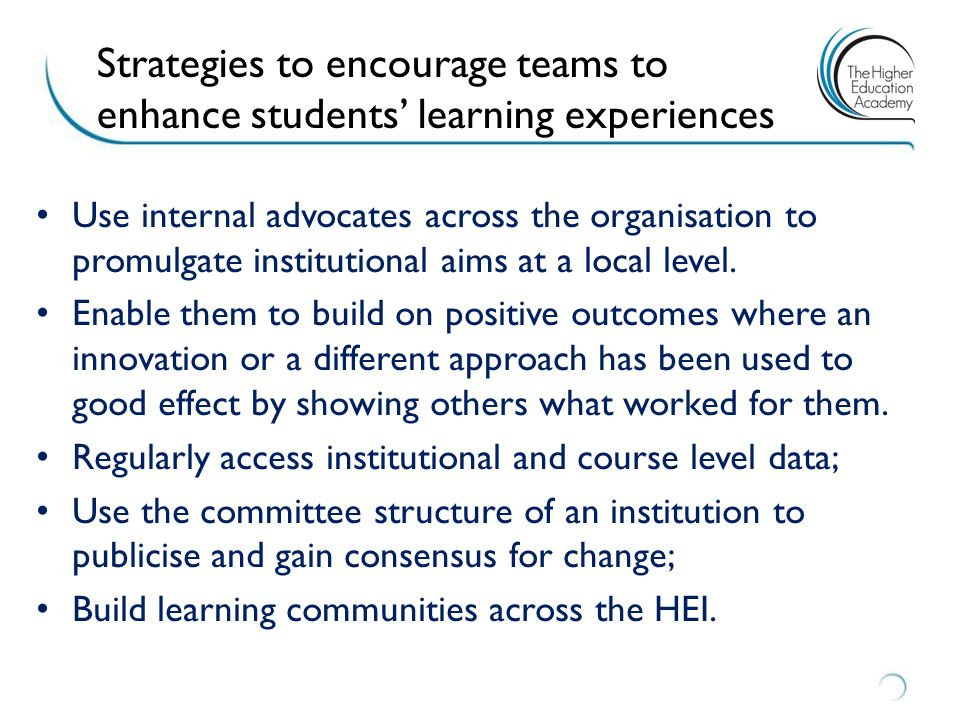 Strategies to encourage teams to enhance students' learning experiences Use internal advocates across the organisation to promulgate institutional aims at a local level.