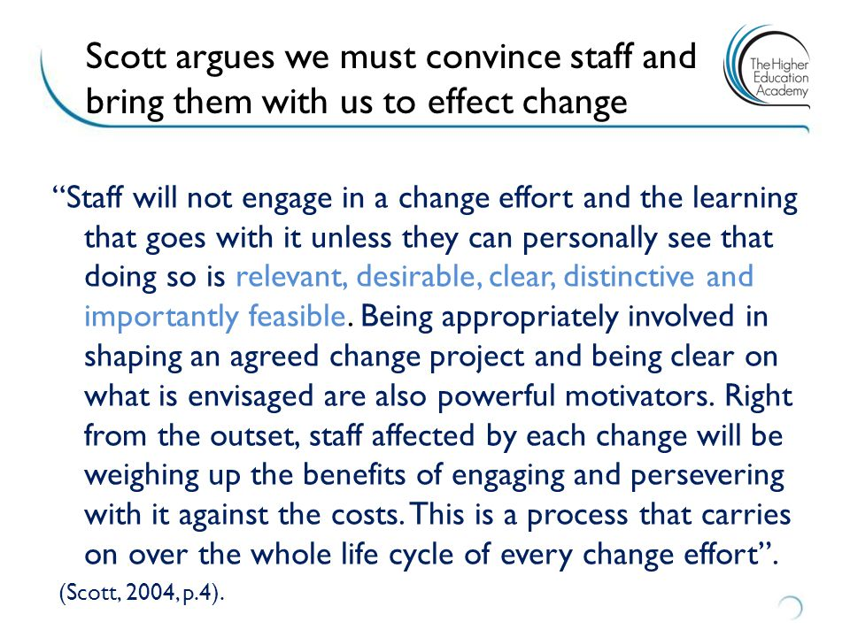 Scott argues we must convince staff and bring them with us to effect change Staff will not engage in a change effort and the learning that goes with it unless they can personally see that doing so is relevant, desirable, clear, distinctive and importantly feasible.