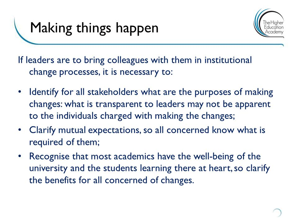 Ten leverage points for strategic change at institutional level within HEIs Have new visions/new plans; Foreground the preparation of new/continuing academic staff; Provide a compulsory casual teaching development program; Offer just-in-time professional development; Foster communities of practice; Strategic funding for developments; Support teaching excellence through awards and fellowships; Disseminate exemplary practice online; Recognise and use 'education experts'; Renew leadership.