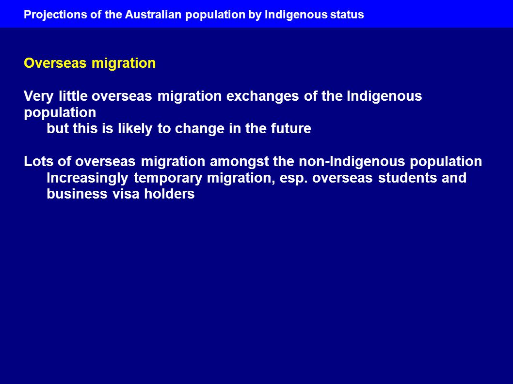 Projections of the Australian population by Indigenous status Overseas migration Very little overseas migration exchanges of the Indigenous population but this is likely to change in the future Lots of overseas migration amongst the non-Indigenous population Increasingly temporary migration, esp.