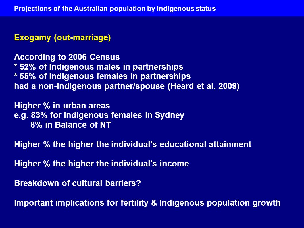 Exogamy (out-marriage) According to 2006 Census * 52% of Indigenous males in partnerships * 55% of Indigenous females in partnerships had a non-Indigenous partner/spouse (Heard et al.