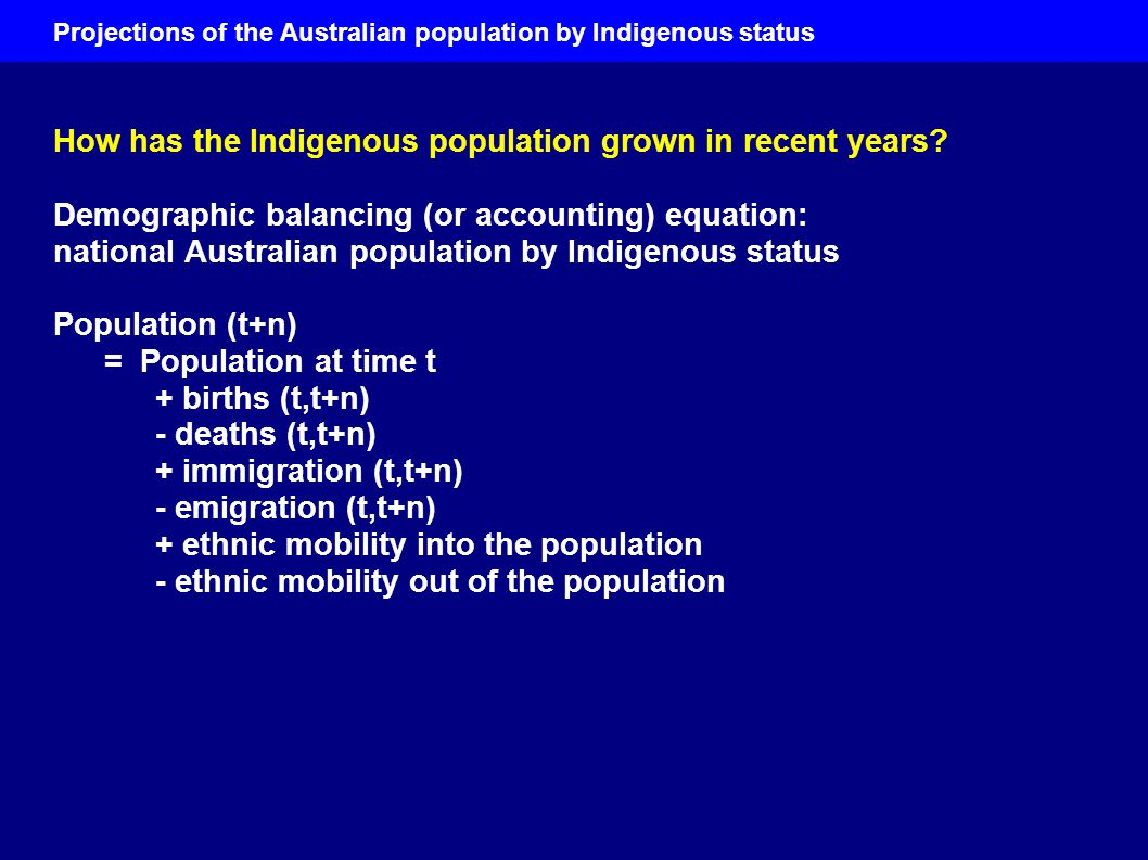 Projections of the Australian population by Indigenous status Future work The size, age structure and components of change of the Indigenous population are currently uncertain They have been uncertain in the past The future is even more uncertain ► Probabilistic projections (with probabilistic jump-off populations); & probabilistic estimates of past populations