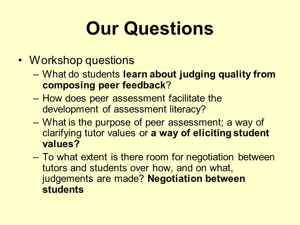 Our Questions Workshop questions –What do students learn about judging quality from composing peer feedback? –How does peer assessment facilitate the