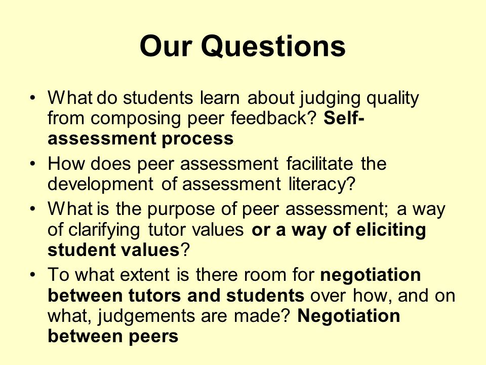 Our Questions What do students learn about judging quality from composing peer feedback? Self- assessment process How does peer assessment facilitate