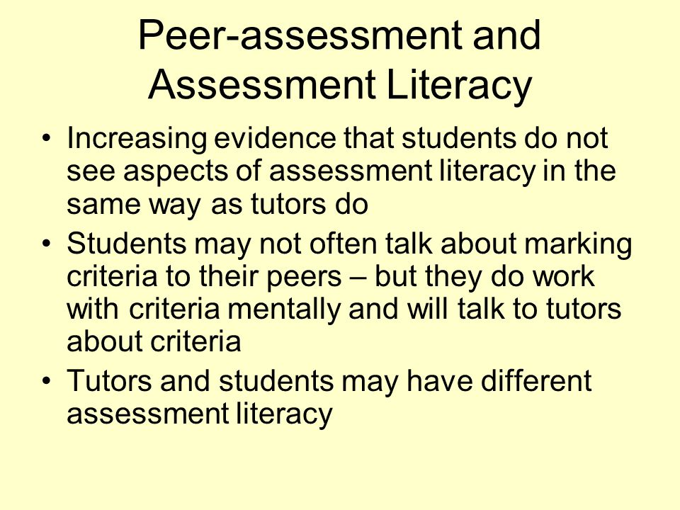Peer-assessment and Assessment Literacy Increasing evidence that students do not see aspects of assessment literacy in the same way as tutors do Stude
