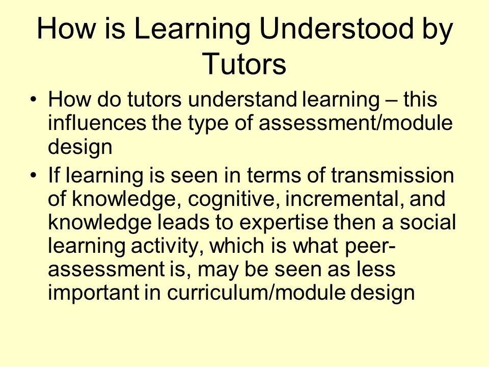How is Learning Understood by Tutors How do tutors understand learning – this influences the type of assessment/module design If learning is seen in t