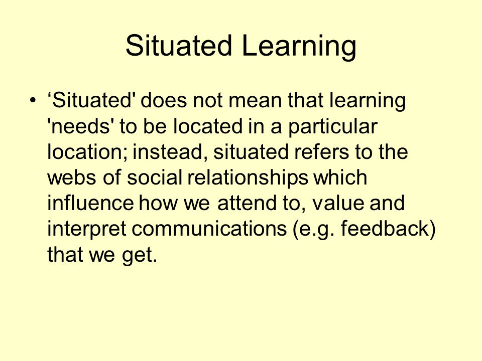 Situated Learning 'Situated' does not mean that learning 'needs' to be located in a particular location; instead, situated refers to the webs of socia