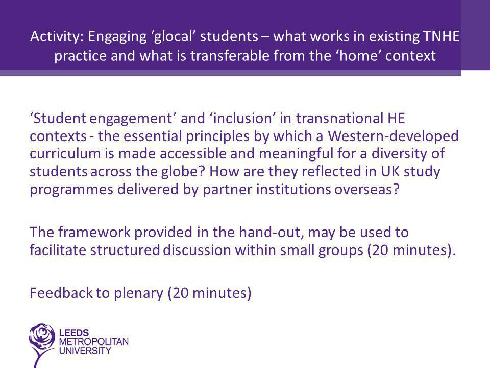 Activity: Engaging 'glocal' students – what works in existing TNHE practice and what is transferable from the 'home' context 'Student engagement' and 'inclusion' in transnational HE contexts - the essential principles by which a Western-developed curriculum is made accessible and meaningful for a diversity of students across the globe.