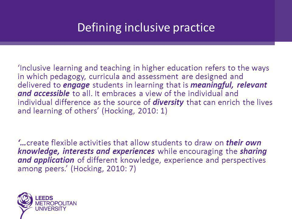 Defining inclusive practice 'Inclusive learning and teaching in higher education refers to the ways in which pedagogy, curricula and assessment are designed and delivered to engage students in learning that is meaningful, relevant and accessible to all.