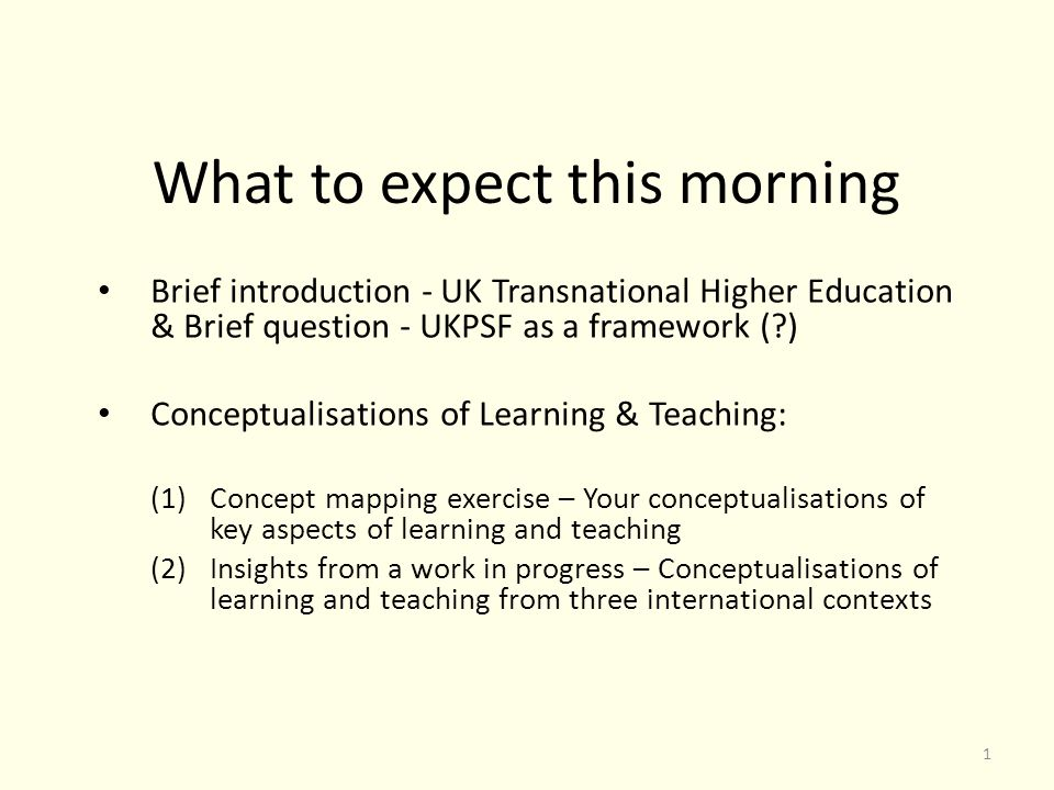 What to expect this morning Brief introduction - UK Transnational Higher Education & Brief question - UKPSF as a framework (?) Conceptualisations of Learning & Teaching: (1)Concept mapping exercise – Your conceptualisations of key aspects of learning and teaching (2)Insights from a work in progress – Conceptualisations of learning and teaching from three international contexts 1