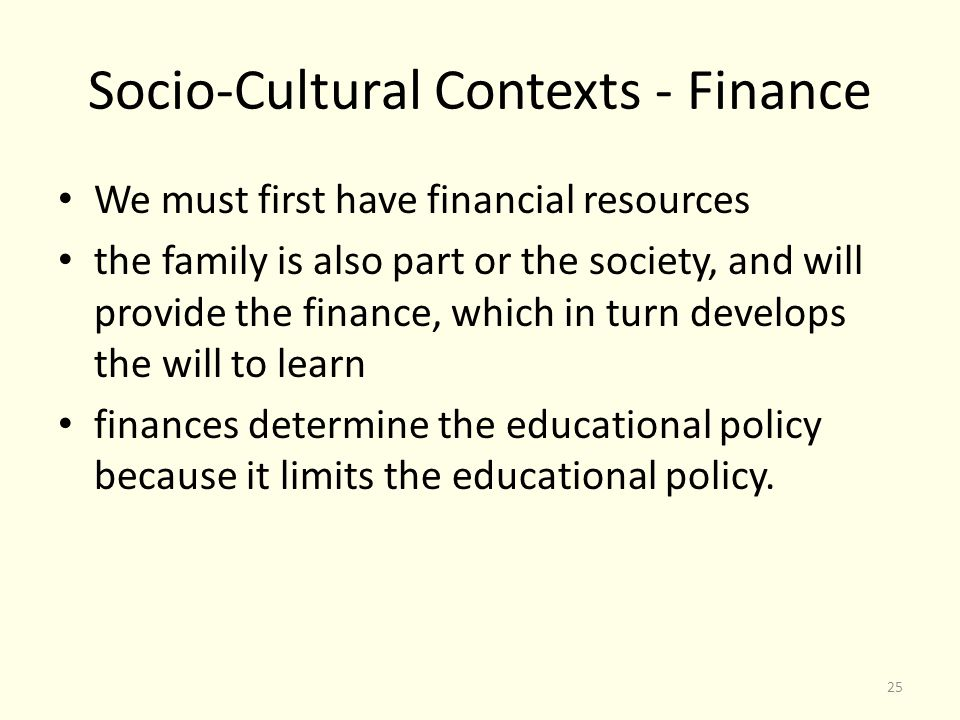 Socio-Cultural Contexts - Finance We must first have financial resources the family is also part or the society, and will provide the finance, which in turn develops the will to learn finances determine the educational policy because it limits the educational policy.