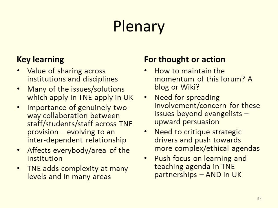 Plenary Key learning Value of sharing across institutions and disciplines Many of the issues/solutions which apply in TNE apply in UK Importance of genuinely two- way collaboration between staff/students/staff across TNE provision – evolving to an inter-dependent relationship Affects everybody/area of the institution TNE adds complexity at many levels and in many areas For thought or action How to maintain the momentum of this forum.