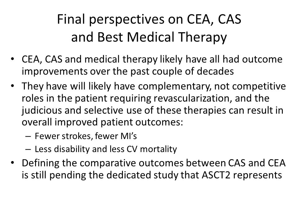 Final perspectives on CEA, CAS and Best Medical Therapy CEA, CAS and medical therapy likely have all had outcome improvements over the past couple of decades They have will likely have complementary, not competitive roles in the patient requiring revascularization, and the judicious and selective use of these therapies can result in overall improved patient outcomes: – Fewer strokes, fewer MI's – Less disability and less CV mortality Defining the comparative outcomes between CAS and CEA is still pending the dedicated study that ASCT2 represents