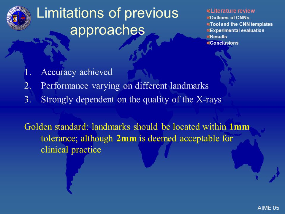 Limitations of previous approaches 1.Accuracy achieved 2.Performance varying on different landmarks 3.Strongly dependent on the quality of the X-rays Golden standard: landmarks should be located within 1mm tolerance; although 2mm is deemed acceptable for clinical practice AIME 05 Literature review Outlines of CNNs.