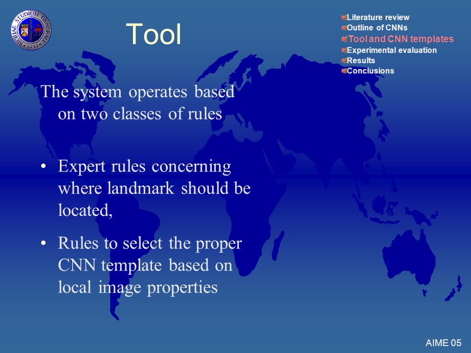 The system operates based on two classes of rules Expert rules concerning where landmark should be located, Rules to select the proper CNN template based on local image properties AIME 05 Tool Literature review Outline of CNNs Tool and CNN templates Experimental evaluation Results Conclusions