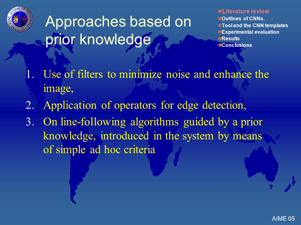 1.Use of filters to minimize noise and enhance the image, 2.Application of operators for edge detection, 3.On line-following algorithms guided by a prior knowledge, introduced in the system by means of simple ad hoc criteria AIME 05 Approaches based on prior knowledge Literature review Outlines of CNNs.