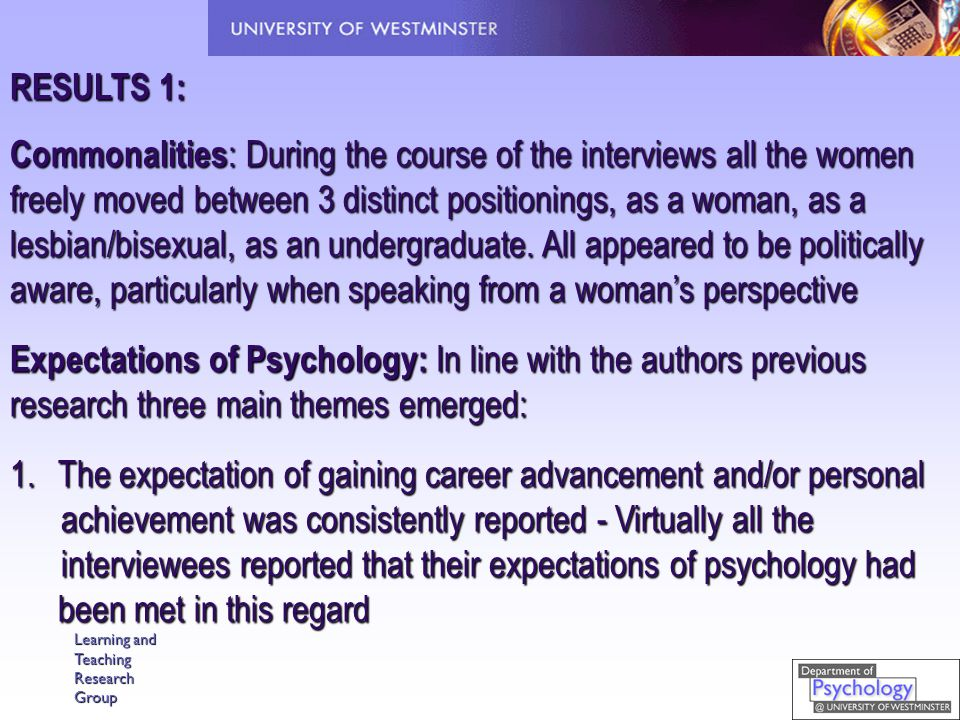Learning and Teaching Research Group RESULTS 1: Commonalities : During the course of the interviews all the women freely moved between 3 distinct positionings, as a woman, as a lesbian/bisexual, as an undergraduate.