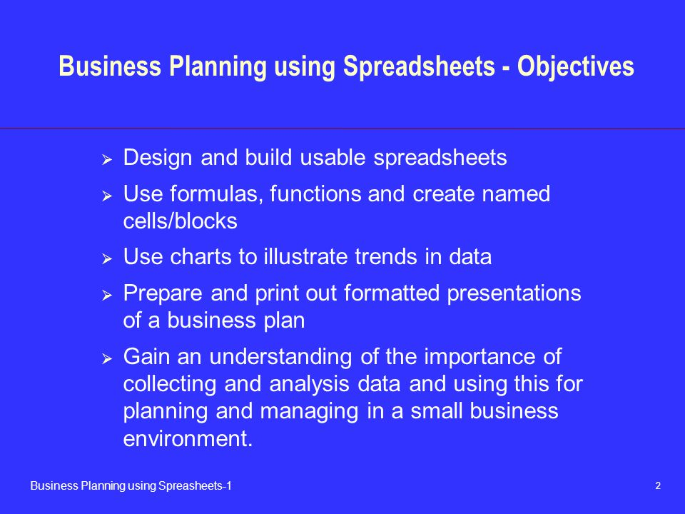 2 Business Planning using Spreasheets-1 Business Planning using Spreadsheets - Objectives  Design and build usable spreadsheets  Use formulas, functions and create named cells/blocks  Use charts to illustrate trends in data  Prepare and print out formatted presentations of a business plan  Gain an understanding of the importance of collecting and analysis data and using this for planning and managing in a small business environment.